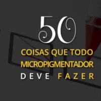 50 Coisas Que Todo Micropigmentador Deve Fazer